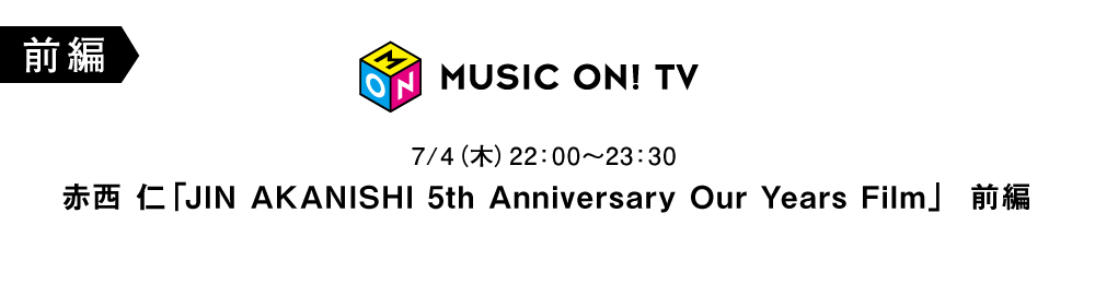 JIN AKANISHI 5th Anniversary Our Years Film 前編 (MUSIC ON! TV)
