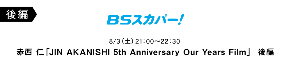 JIN AKANISHI 5th Anniversary Our Years Film 後編 (BSスカパー!)