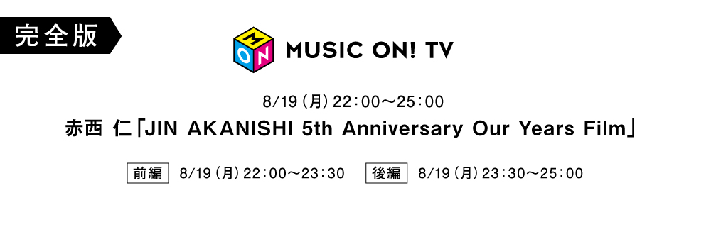 JIN AKANISHI 5th Anniversary Our Years Film 前編 後編 (MUSIC ON! TV)